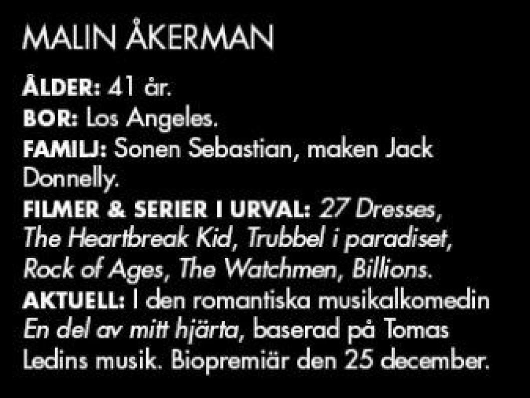 MALIN ÅKERMAN ÅLDER: 41 år. BOR: Los Angeles. FAMILJ: Sonen Sebastian, maken Jack Donnelly. FILMER & SERIER I URVAL: 27 Dresses, The Heartbreak Kid, Trubbel i paradiset, Rock of Ages, The Watchmen, Billions. AKTUELL: I den romantiska musikalkomedin En del av mitt hjärta, baserad på Tomas Ledins musik. Biopremiär den 25 december.