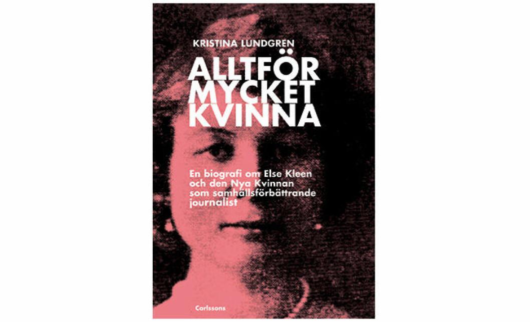 Omslag Alltför mycket kvinna: en biografi om Else Kleen och Den Nya kvinnan som samhällsförbättrande journalist
